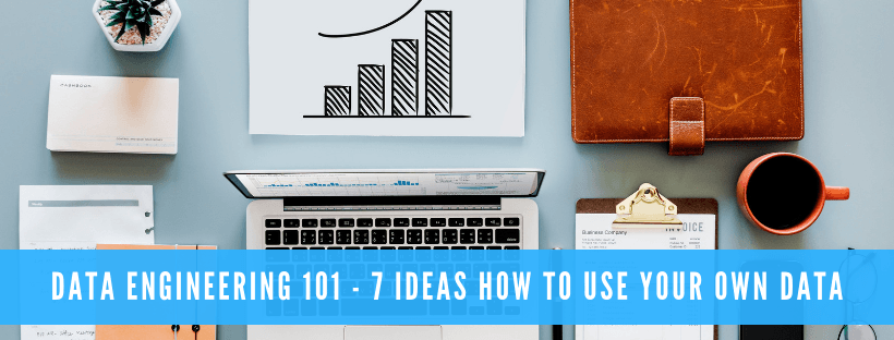 Data Engineering 101 - 7 ideas how to use Your Own data